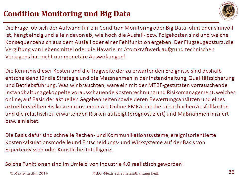 © Mexis-Institut 2014MILO -Mexis'sche Instandhaltungslogik 36 Die Frage, ob sich der Aufwand für ein Condition Monitoring oder Big Data lohnt oder sinnvoll ist, hängt einzig und allein davon ab, wie hoch die Ausfall- bzw.