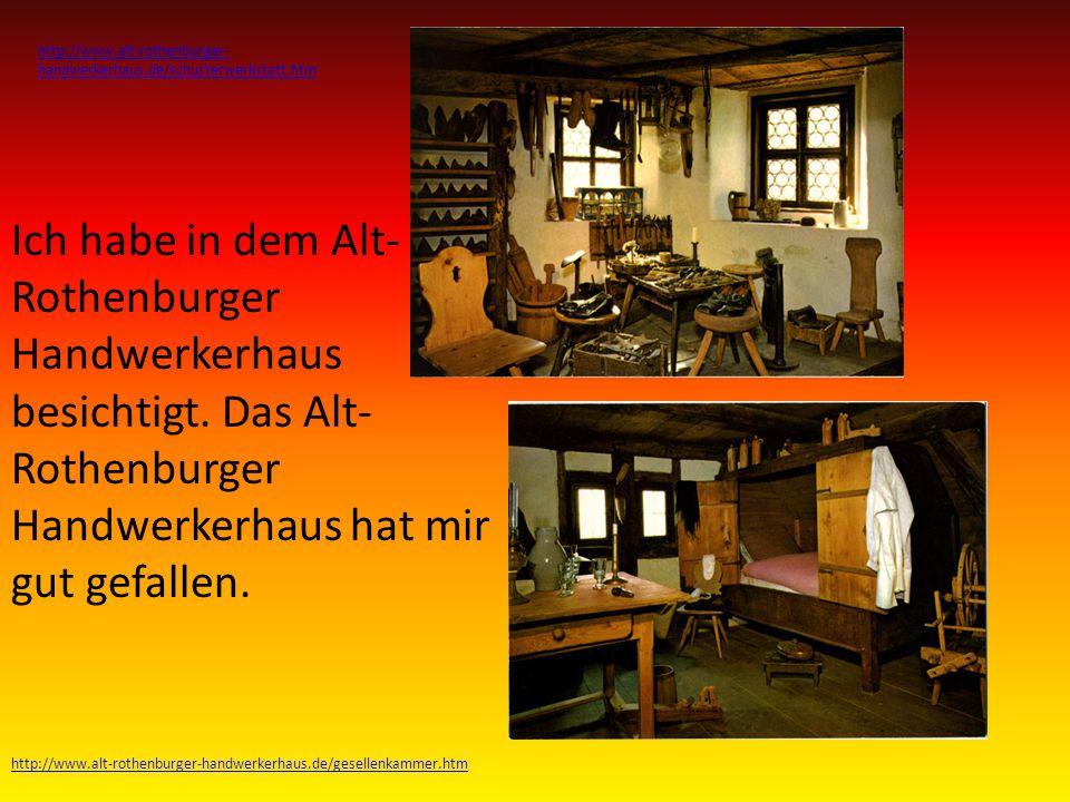 Ich habe in dem Alt- Rothenburger Handwerkerhaus besichtigt.