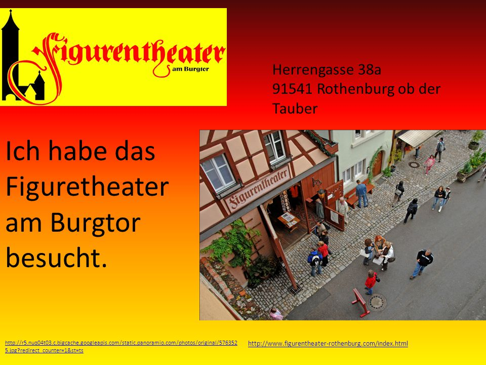 http://www.goyourownway.info/images/general/news/large/156658738_rothenburg-ob-der-tauber-2-.jpg http://www.toeurope.eu/design/photos/rottenburg-ob-der-tauber.jpg http://www.scrapbookpages.com/Rothenburg/RothenburgMap2.jpg http://postcardsworldwide.files.wordpress.com/2008/11/rothenburg-ob-der-tauber- de2.jpg%3Fw%3D450%26h%3D319 http://upload.wikimedia.org/wikipedia/commons/3/30/Wei%C3%9Fer_Turm,_Rothenburg_ob_der_Tau ber,_Germany_-_20040711.jpg http://www.jugendherberge.de/JHImages/pic_for_jh_263_v2.jpg http://www.scenicreflections.com/ithumbs/Rothenburg%20ob%20der%20Tauber,%20Bavaria,%20Germ any.jpg http://upload.wikimedia.org/wikipedia/commons/b/be/Rothenburg_ob_der_Tauber_Mar04587.JPG Rothenburg hat mir ganz toll gefallen!