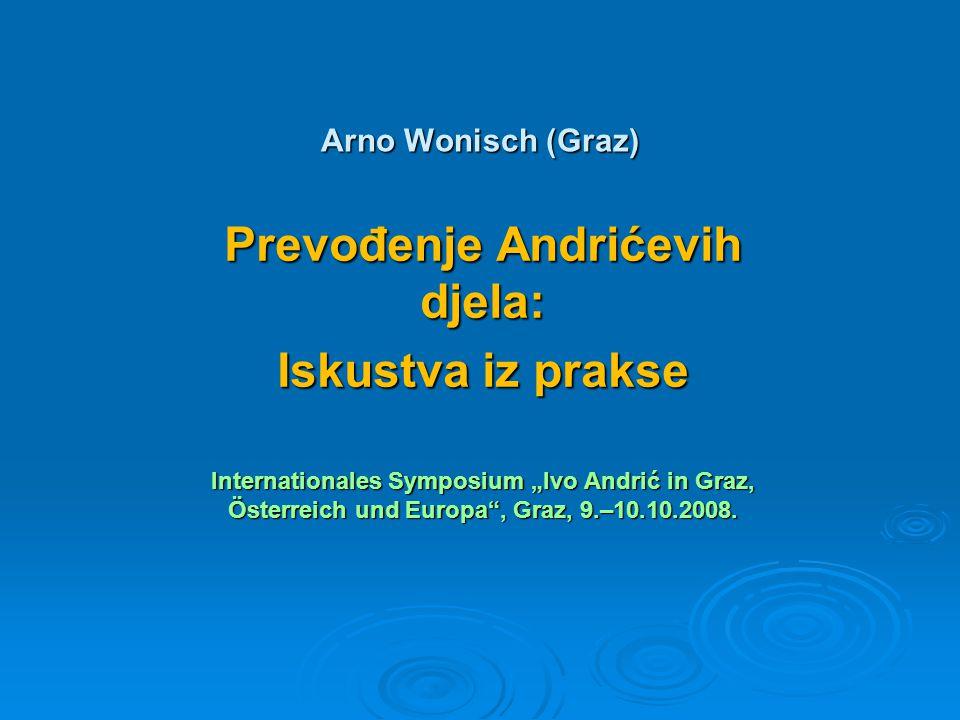 """Arno Wonisch (Graz) Prevođenje Andrićevih djela: Iskustva iz prakse Internationales Symposium """"Ivo Andrić in Graz, Österreich und Europa , Graz, 9.–10.10.2008."""