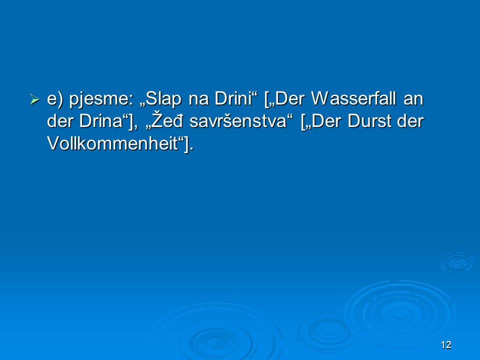 " e) pjesme: ""Slap na Drini [""Der Wasserfall an der Drina ], ""Žeđ savršenstva [""Der Durst der Vollkommenheit ]."