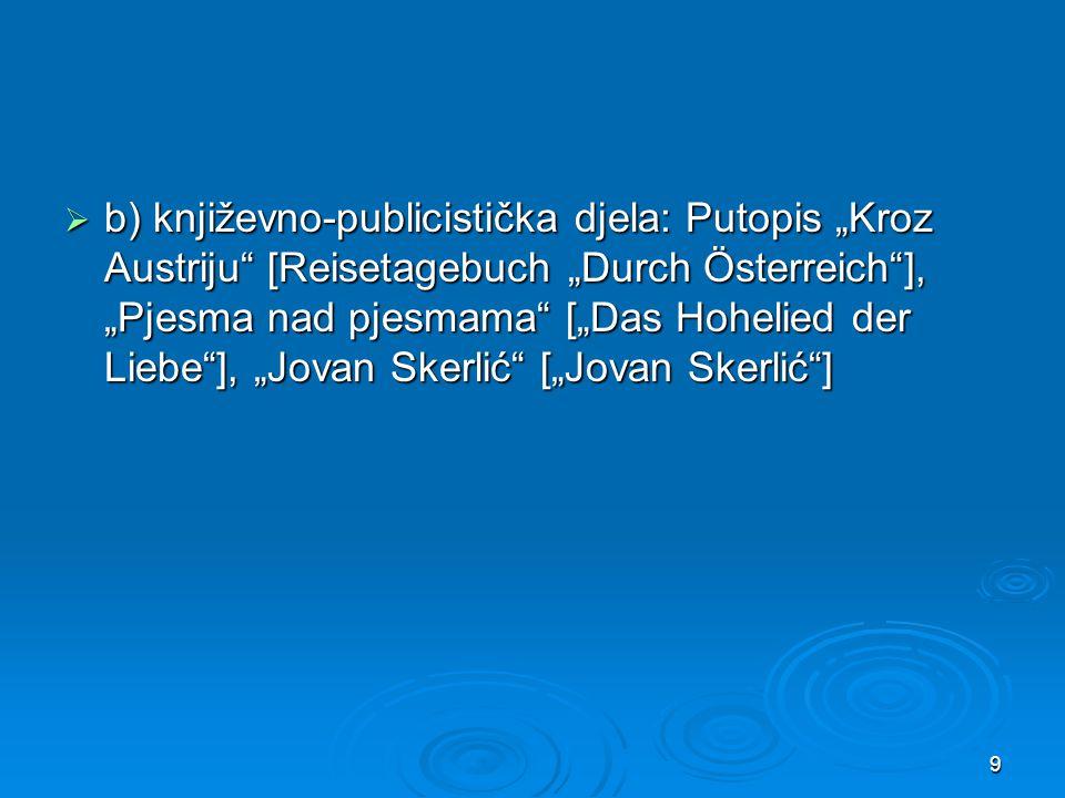 " b) književno-publicistička djela: Putopis ""Kroz Austriju"" [Reisetagebuch ""Durch Österreich""], ""Pjesma nad pjesmama"" [""Das Hohelied der Liebe""], ""Jov"
