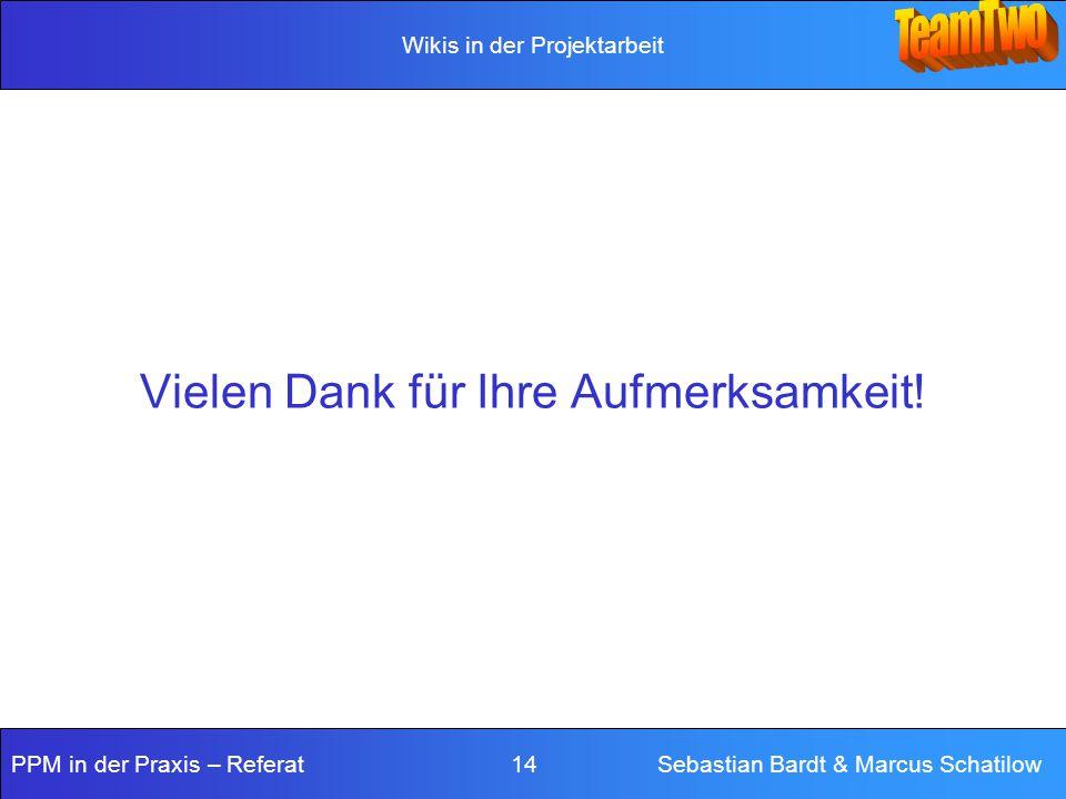 Wikis in der Projektarbeit PPM in der Praxis – Referat 14 Sebastian Bardt & Marcus Schatilow Vielen Dank für Ihre Aufmerksamkeit!