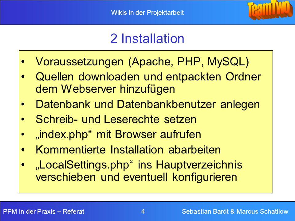 """Wikis in der Projektarbeit PPM in der Praxis – Referat 4 Sebastian Bardt & Marcus Schatilow 2 Installation Voraussetzungen (Apache, PHP, MySQL) Quellen downloaden und entpackten Ordner dem Webserver hinzufügen Datenbank und Datenbankbenutzer anlegen Schreib- und Leserechte setzen """"index.php mit Browser aufrufen Kommentierte Installation abarbeiten """"LocalSettings.php ins Hauptverzeichnis verschieben und eventuell konfigurieren"""