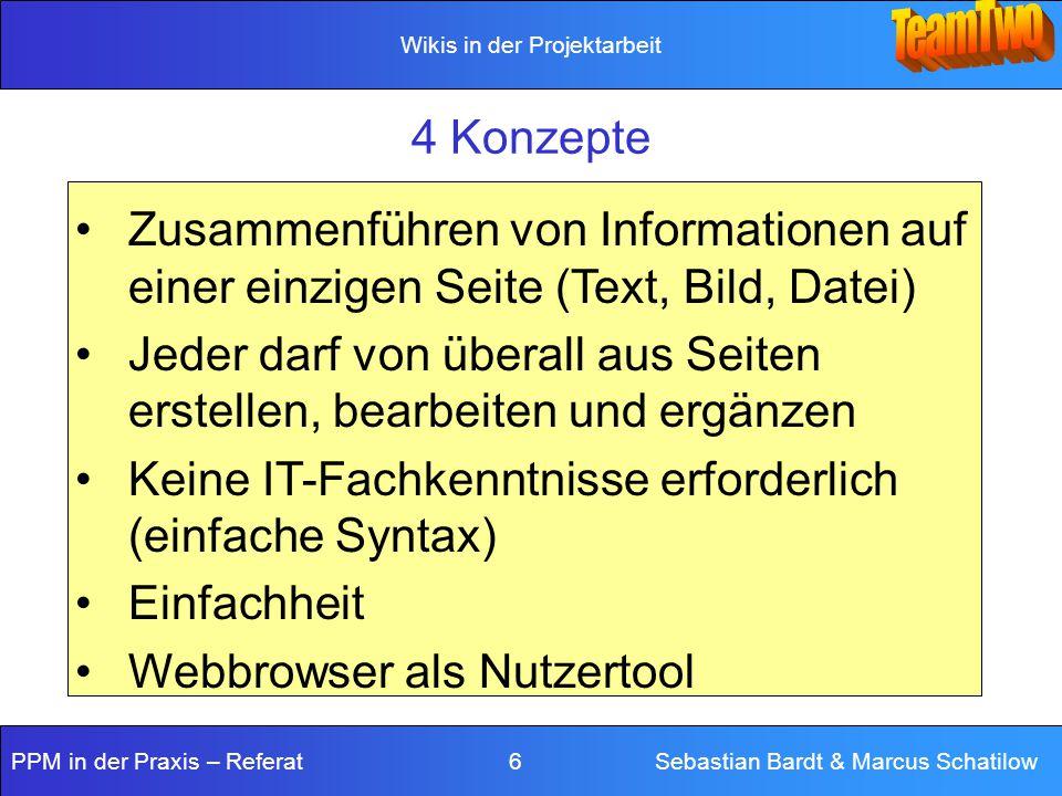 Wikis in der Projektarbeit PPM in der Praxis – Referat 6 Sebastian Bardt & Marcus Schatilow 4 Konzepte Zusammenführen von Informationen auf einer einzigen Seite (Text, Bild, Datei) Jeder darf von überall aus Seiten erstellen, bearbeiten und ergänzen Keine IT-Fachkenntnisse erforderlich (einfache Syntax) Einfachheit Webbrowser als Nutzertool