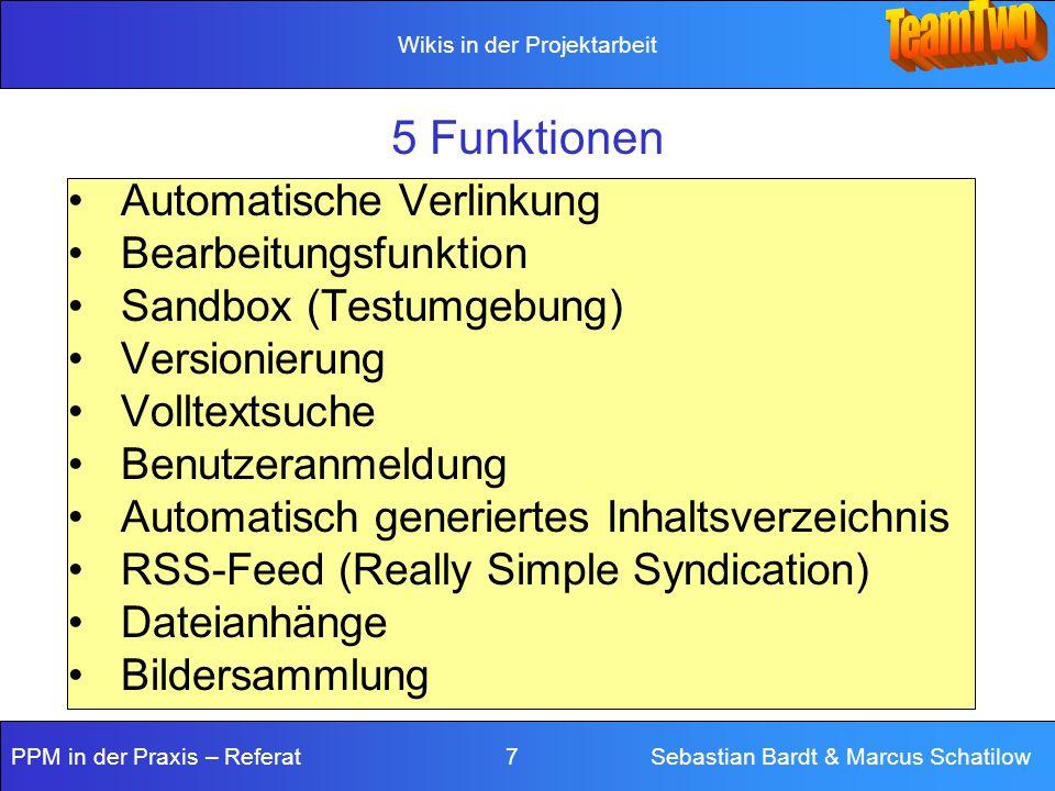 Wikis in der Projektarbeit PPM in der Praxis – Referat 7 Sebastian Bardt & Marcus Schatilow 5 Funktionen Automatische Verlinkung Bearbeitungsfunktion Sandbox (Testumgebung) Versionierung Volltextsuche Benutzeranmeldung Automatisch generiertes Inhaltsverzeichnis RSS-Feed (Really Simple Syndication) Dateianhänge Bildersammlung