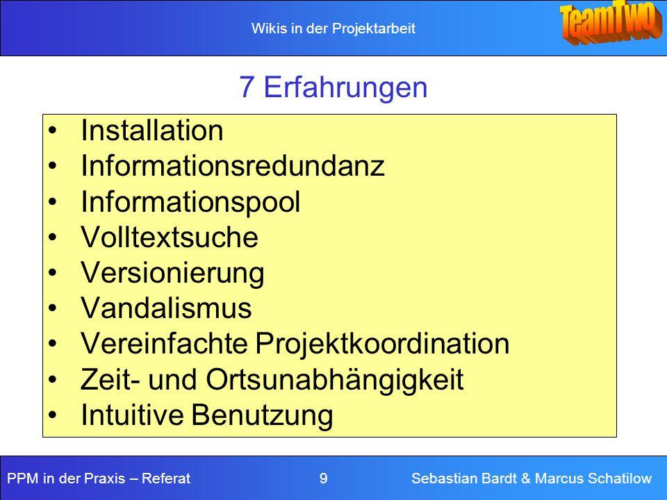 Wikis in der Projektarbeit PPM in der Praxis – Referat 9 Sebastian Bardt & Marcus Schatilow 7 Erfahrungen Installation Informationsredundanz Informati
