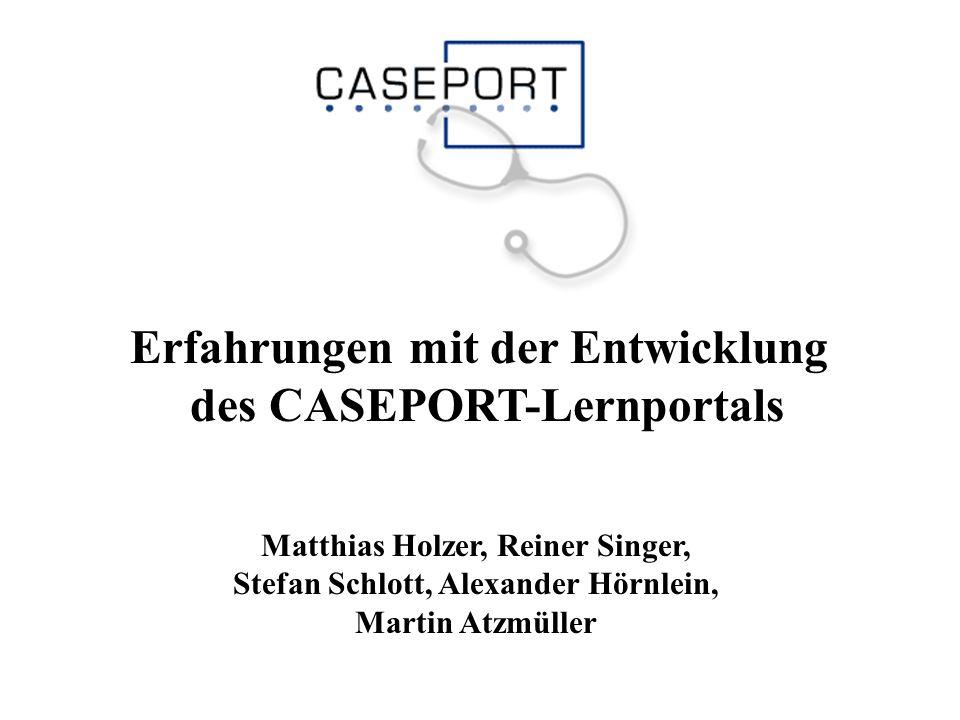 Erfahrungen mit der Entwicklung des CASEPORT-Lernportals Matthias Holzer, Reiner Singer, Stefan Schlott, Alexander Hörnlein, Martin Atzmüller