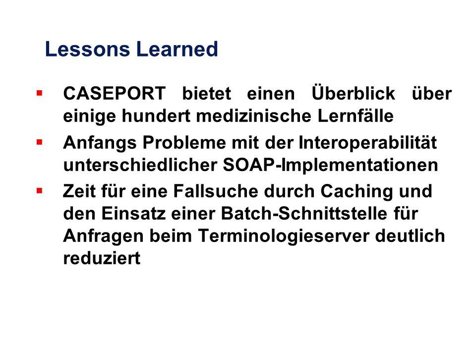 Lessons Learned  CASEPORT bietet einen Überblick über einige hundert medizinische Lernfälle  Anfangs Probleme mit der Interoperabilität unterschiedlicher SOAP-Implementationen  Zeit für eine Fallsuche durch Caching und den Einsatz einer Batch-Schnittstelle für Anfragen beim Terminologieserver deutlich reduziert