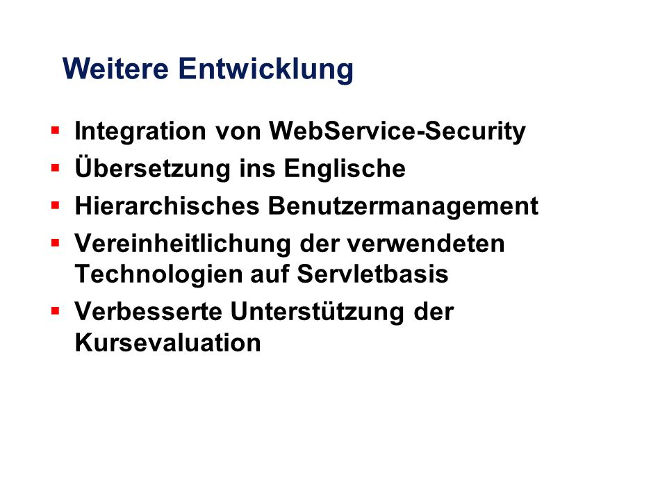 Weitere Entwicklung  Integration von WebService-Security  Übersetzung ins Englische  Hierarchisches Benutzermanagement  Vereinheitlichung der verwendeten Technologien auf Servletbasis  Verbesserte Unterstützung der Kursevaluation