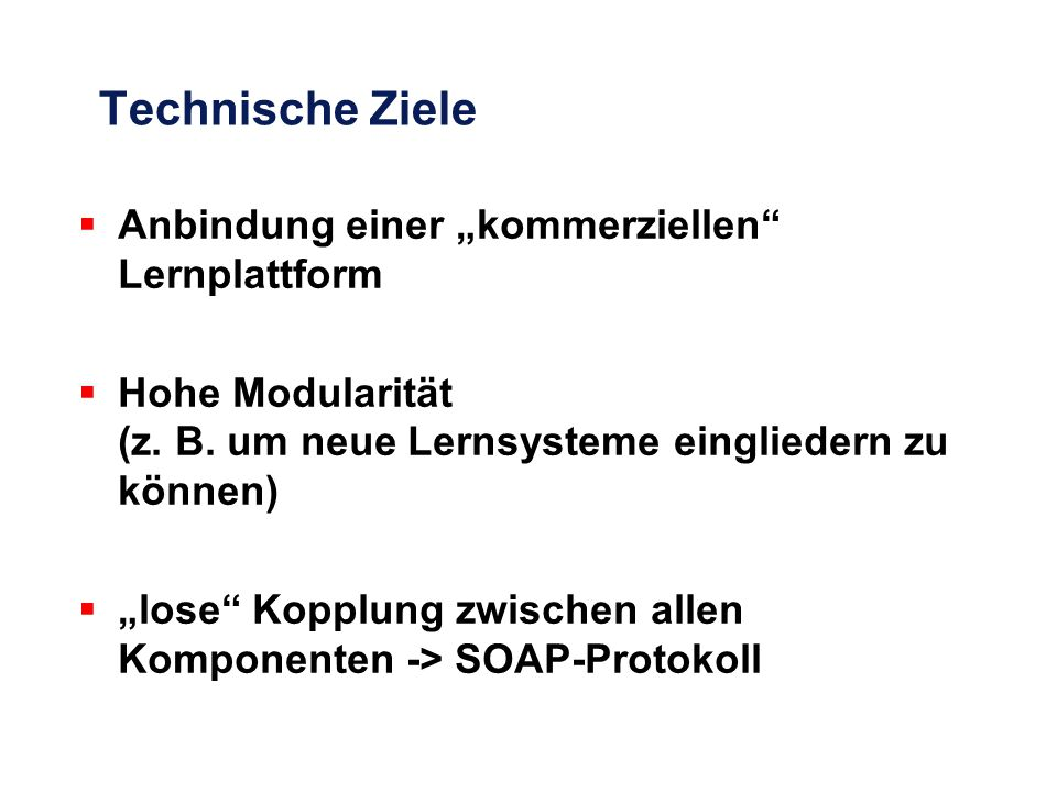"""Technische Ziele  Anbindung einer """"kommerziellen"""" Lernplattform  Hohe Modularität (z. B. um neue Lernsysteme eingliedern zu können)  """"lose"""" Kopplun"""