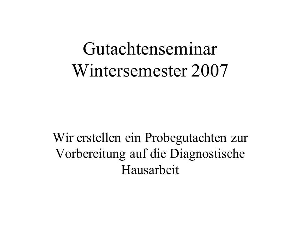 Gutachtenseminar Wintersemester 2007 Wir erstellen ein Probegutachten zur Vorbereitung auf die Diagnostische Hausarbeit