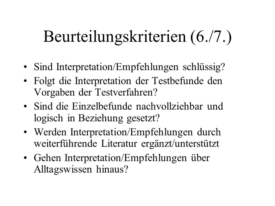 Beurteilungskriterien (6./7.) Sind Interpretation/Empfehlungen schlüssig? Folgt die Interpretation der Testbefunde den Vorgaben der Testverfahren? Sin