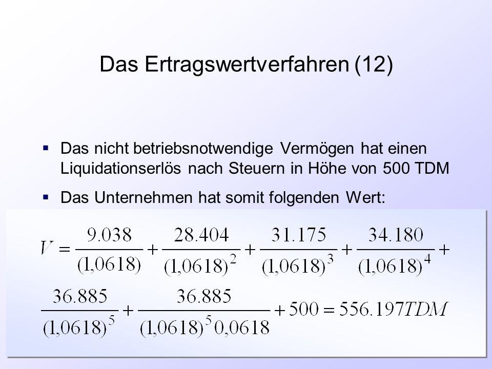 Das Ertragswertverfahren (12)  Das nicht betriebsnotwendige Vermögen hat einen Liquidationserlös nach Steuern in Höhe von 500 TDM  Das Unternehmen h