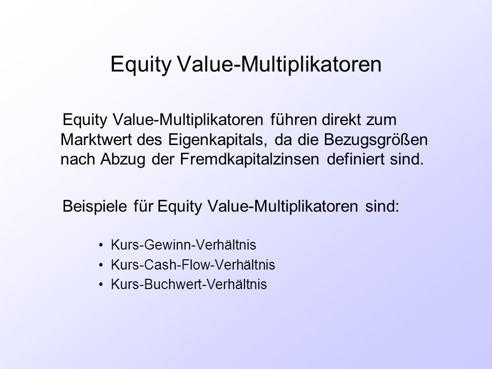 Equity Value-Multiplikatoren Equity Value-Multiplikatoren führen direkt zum Marktwert des Eigenkapitals, da die Bezugsgrößen nach Abzug der Fremdkapit