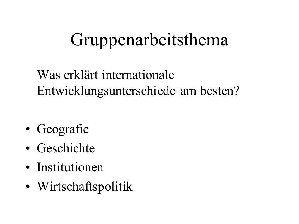 Gruppenarbeitsthema Was erklärt internationale Entwicklungsunterschiede am besten? Geografie Geschichte Institutionen Wirtschaftspolitik