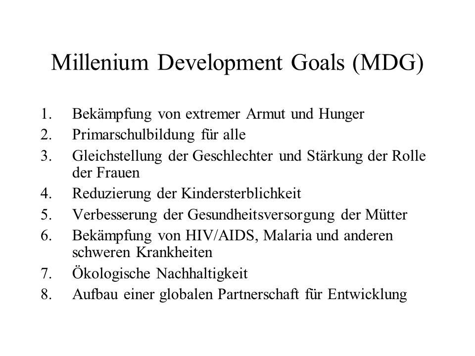 Millenium Development Goals (MDG) 1.Bekämpfung von extremer Armut und Hunger 2.Primarschulbildung für alle 3.Gleichstellung der Geschlechter und Stärkung der Rolle der Frauen 4.Reduzierung der Kindersterblichkeit 5.Verbesserung der Gesundheitsversorgung der Mütter 6.Bekämpfung von HIV/AIDS, Malaria und anderen schweren Krankheiten 7.Ökologische Nachhaltigkeit 8.Aufbau einer globalen Partnerschaft für Entwicklung