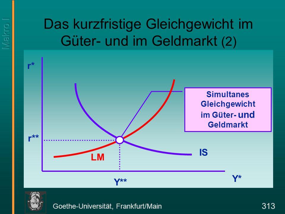 Goethe-Universität, Frankfurt/Main 313 Simultanes Gleichgewicht im Güter- und Geldmarkt Das kurzfristige Gleichgewicht im Güter- und im Geldmarkt (2)