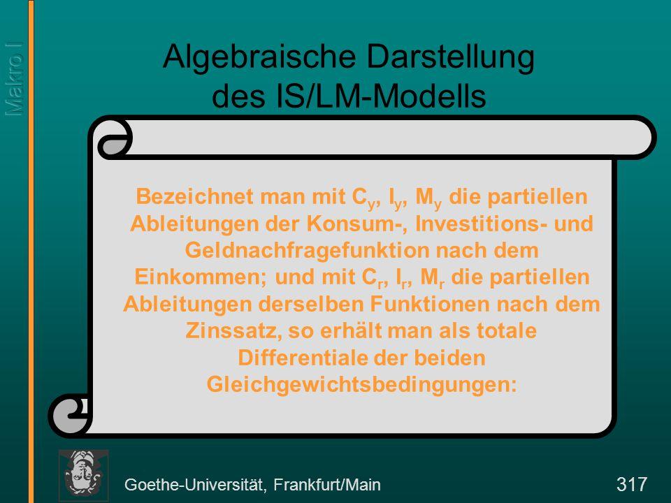 Goethe-Universität, Frankfurt/Main 317 Algebraische Darstellung des IS/LM-Modells Bezeichnet man mit C y, I y, M y die partiellen Ableitungen der Kons