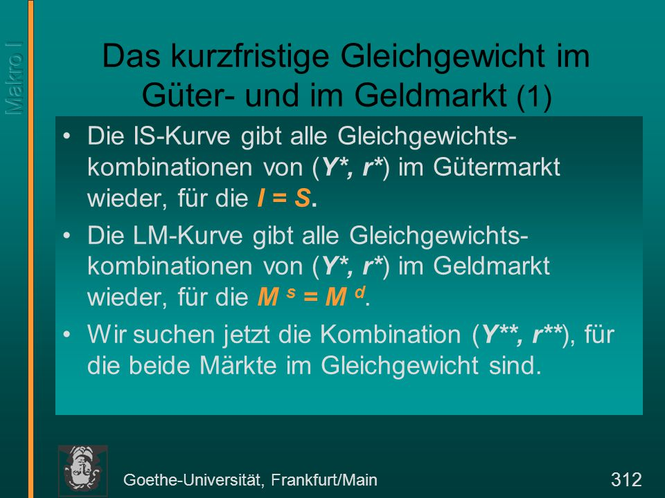 Goethe-Universität, Frankfurt/Main 312 Das kurzfristige Gleichgewicht im Güter- und im Geldmarkt (1) Die IS-Kurve gibt alle Gleichgewichts- kombinatio