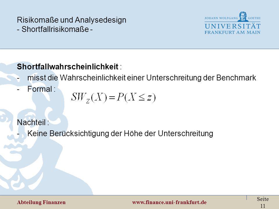 Abteilung Finanzen www.finance.uni-frankfurt.de Seite 11 Risikomaße und Analysedesign - Shortfallrisikomaße - Shortfallwahrscheinlichkeit : -misst die