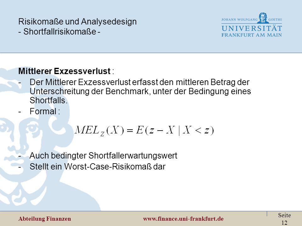 Abteilung Finanzen www.finance.uni-frankfurt.de Seite 12 Risikomaße und Analysedesign - Shortfallrisikomaße - Mittlerer Exzessverlust : -Der Mittlerer