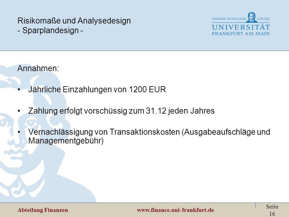 Abteilung Finanzen www.finance.uni-frankfurt.de Seite 16 Risikomaße und Analysedesign - Sparplandesign - Annahmen: Jährliche Einzahlungen von 1200 EUR