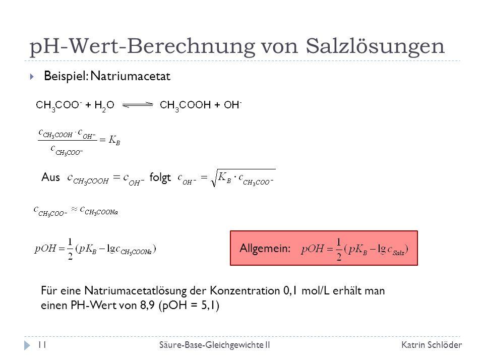 pH-Wert-Berechnung von Salzlösungen Säure-Base-Gleichgewichte IIKatrin Schlöder11  Beispiel: Natriumacetat Aus folgt Allgemein: Für eine Natriumacetatlösung der Konzentration 0,1 mol/L erhält man einen PH-Wert von 8,9 (pOH = 5,1)