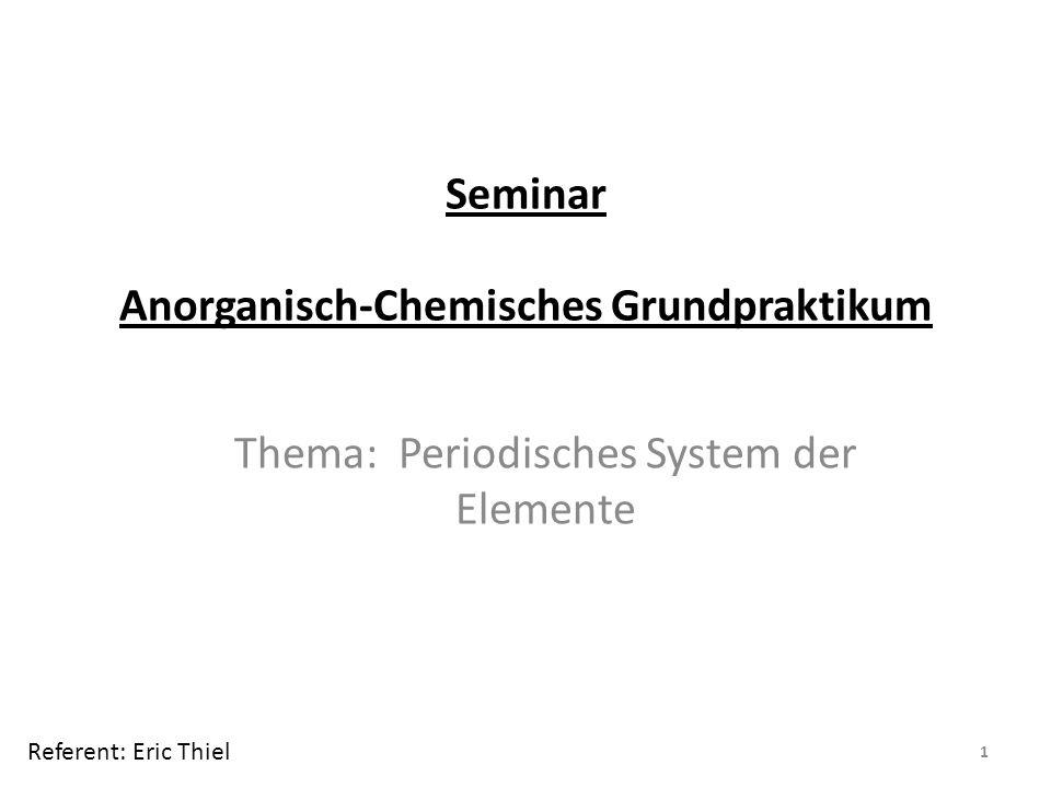 Seminar Anorganisch-Chemisches Grundpraktikum Thema: Periodisches System der Elemente 1 Referent: Eric Thiel