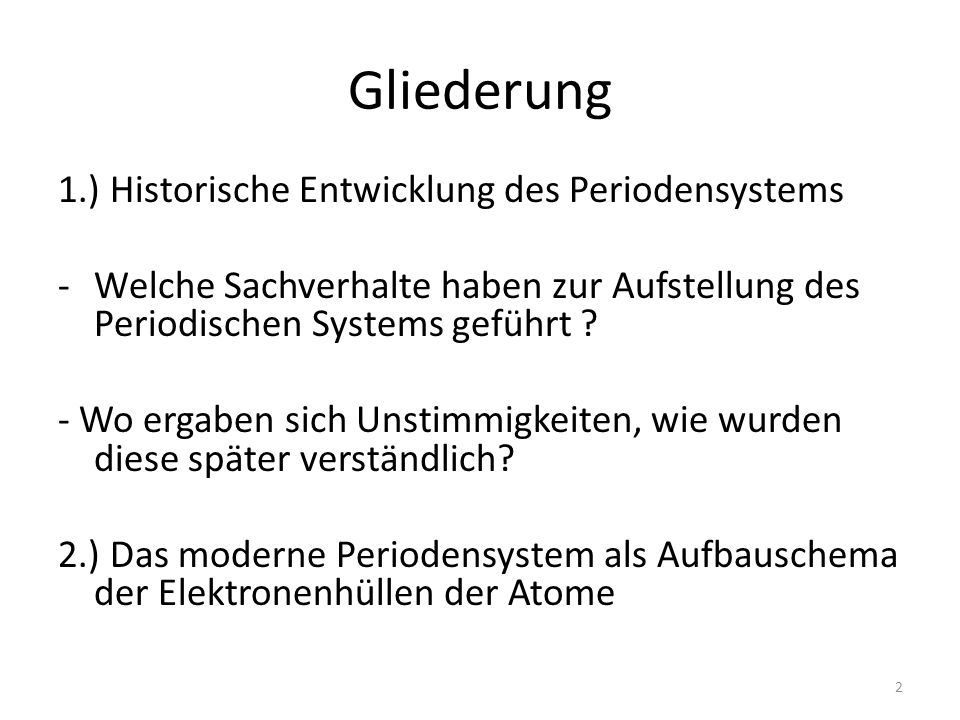 Gliederung 1.) Historische Entwicklung des Periodensystems -Welche Sachverhalte haben zur Aufstellung des Periodischen Systems geführt ? - Wo ergaben
