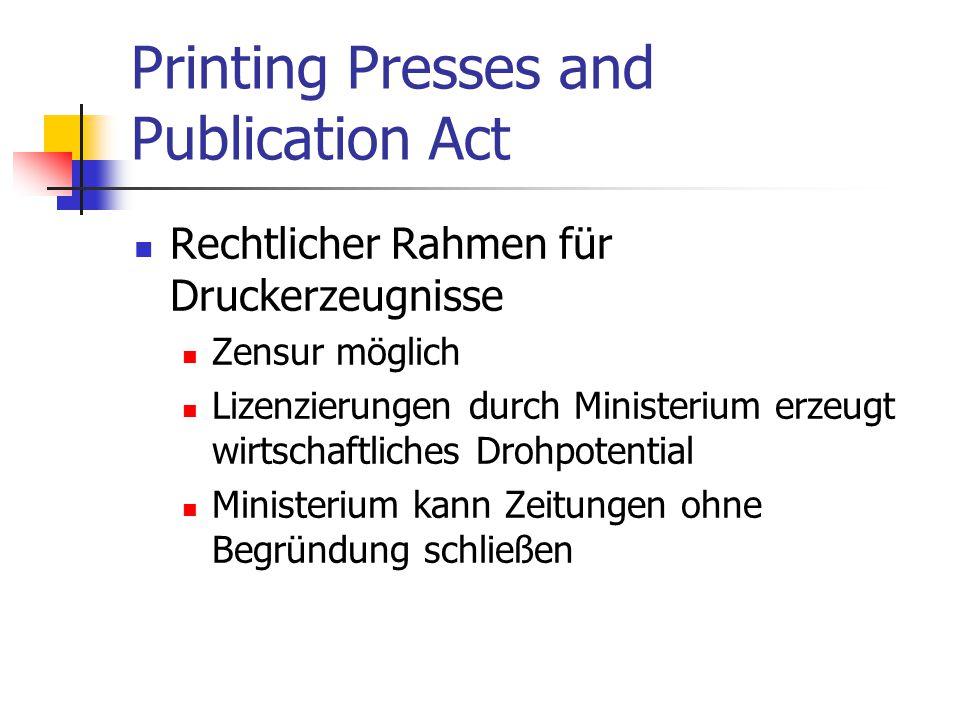 Printing Presses and Publication Act Rechtlicher Rahmen für Druckerzeugnisse Zensur möglich Lizenzierungen durch Ministerium erzeugt wirtschaftliches Drohpotential Ministerium kann Zeitungen ohne Begründung schließen