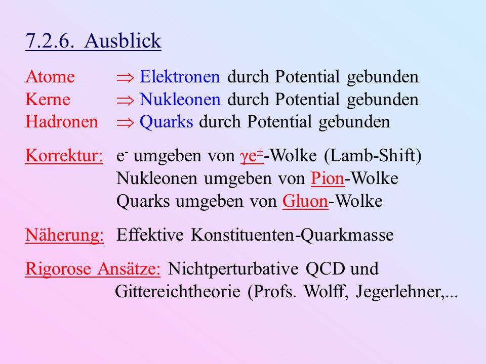 7.2.6. Ausblick Atome  Elektronen durch Potential gebunden Kerne  Nukleonen durch Potential gebunden Hadronen  Quarks durch Potential gebunden Korr