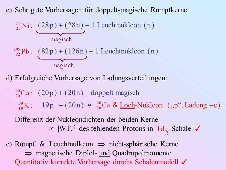 c)Sehr gute Vorhersagen für doppelt-magische Rumpfkerne: ( 28 p )  ( 28 n )  1 Leuchtnukleon ( n ) magisch ( 82 p )  ( 126 n )  1 Leuchtnukleon (