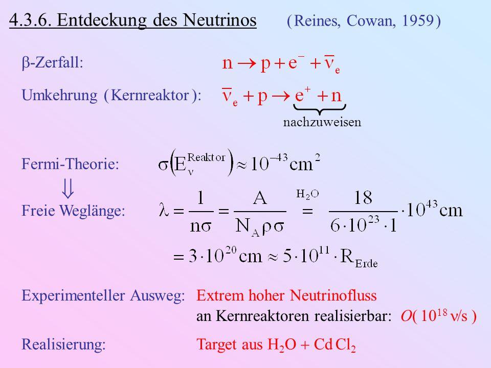 4.3.6. Entdeckung des Neutrinos ( Reines, Cowan, 1959 )  -Zerfall: Umkehrung ( Kernreaktor ): nachzuweisen Fermi-Theorie: Freie Weglänge:  Experimen