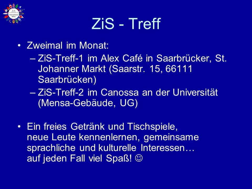 ZiS - Treff Zweimal im Monat: –ZiS-Treff-1 im Alex Café in Saarbrücker, St. Johanner Markt (Saarstr. 15, 66111 Saarbrücken) –ZiS-Treff-2 im Canossa an