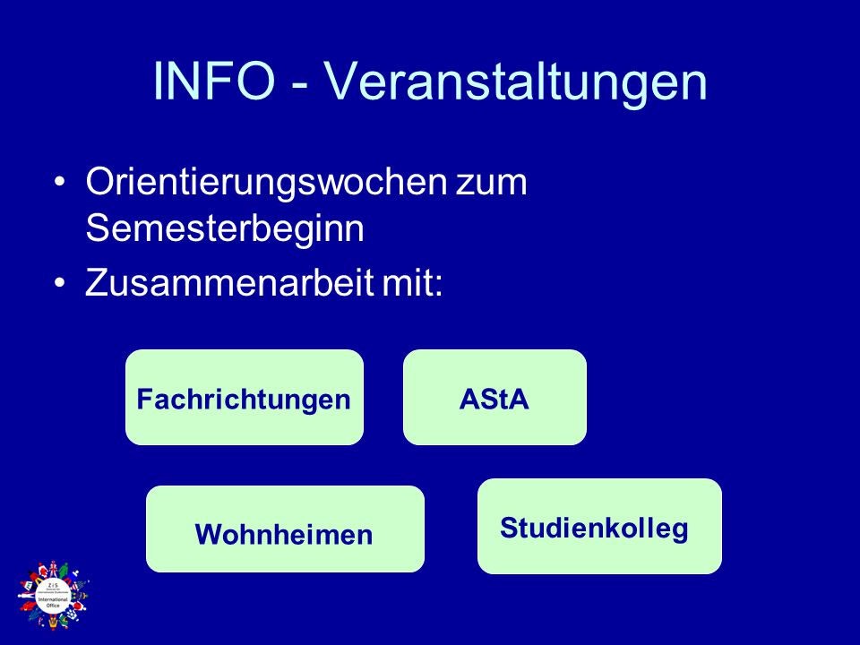 INFO - Veranstaltungen Orientierungswochen zum Semesterbeginn Zusammenarbeit mit: Studienkolleg AStA Wohnheimen Fachrichtungen