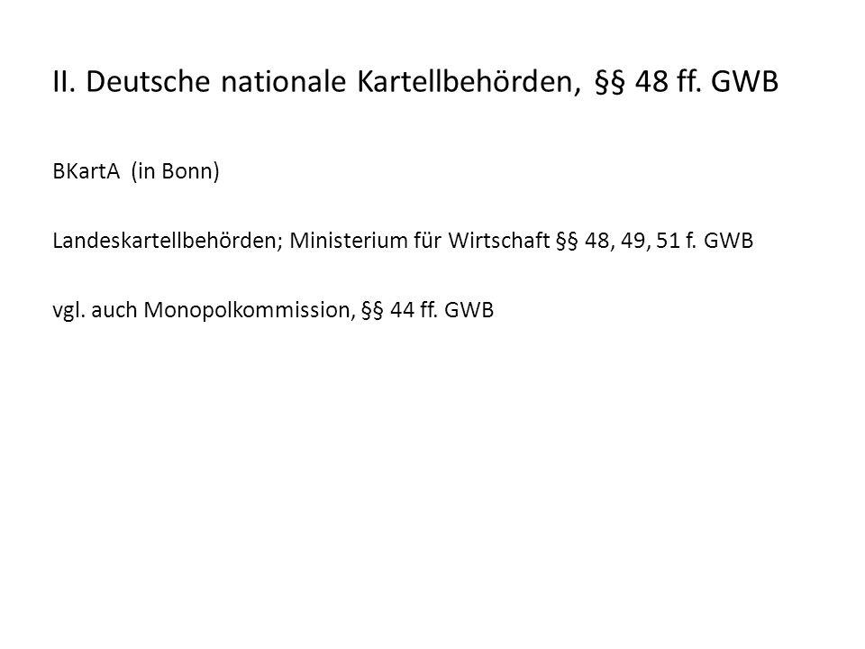 II. Deutsche nationale Kartellbehörden, §§ 48 ff. GWB BKartA (in Bonn) Landeskartellbehörden; Ministerium für Wirtschaft §§ 48, 49, 51 f. GWB vgl. auc