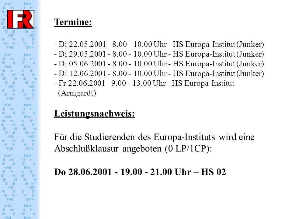 Termine: - Di 22.05.2001 - 8.00 - 10.00 Uhr - HS Europa-Institut (Junker) - Di 29.05.2001 - 8.00 - 10.00 Uhr - HS Europa-Institut (Junker) - Di 05.06.2001 - 8.00 - 10.00 Uhr - HS Europa-Institut (Junker) - Di 12.06.2001 - 8.00 - 10.00 Uhr - HS Europa-Institut (Junker) - Fr 22.06.2001 - 9.00 - 13.00 Uhr - HS Europa-Institut (Armgardt) Leistungsnachweis: Für die Studierenden des Europa-Instituts wird eine Abschlußklausur angeboten (0 LP/1CP): Do 28.06.2001 - 19.00 - 21.00 Uhr – HS 02