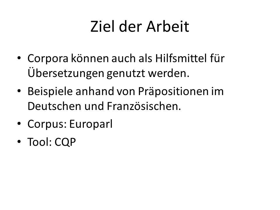 Ziel der Arbeit Corpora können auch als Hilfsmittel für Übersetzungen genutzt werden. Beispiele anhand von Präpositionen im Deutschen und Französische