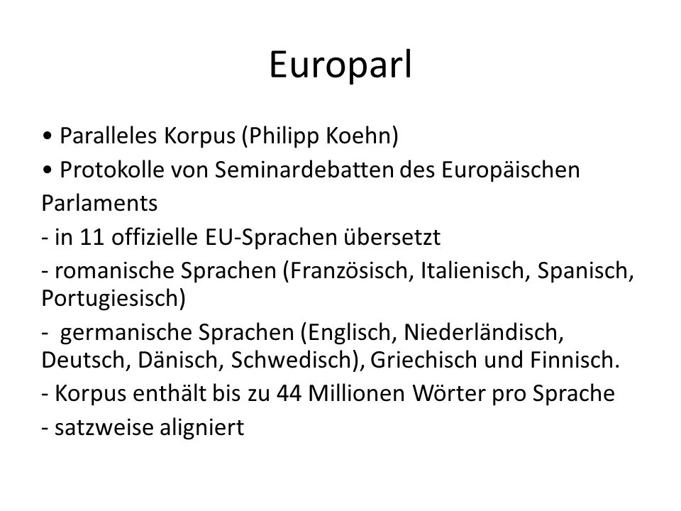 Europarl Paralleles Korpus (Philipp Koehn) Protokolle von Seminardebatten des Europäischen Parlaments - in 11 offizielle EU-Sprachen übersetzt - romanische Sprachen (Französisch, Italienisch, Spanisch, Portugiesisch) - germanische Sprachen (Englisch, Niederländisch, Deutsch, Dänisch, Schwedisch), Griechisch und Finnisch.