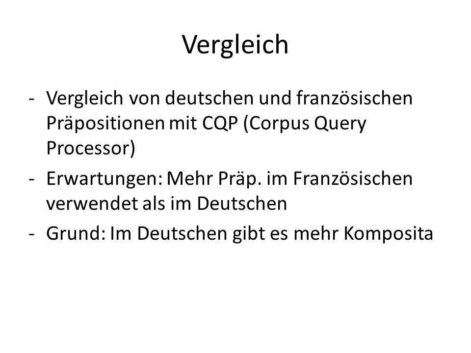 Vergleich -Vergleich von deutschen und französischen Präpositionen mit CQP (Corpus Query Processor) -Erwartungen: Mehr Präp. im Französischen verwende