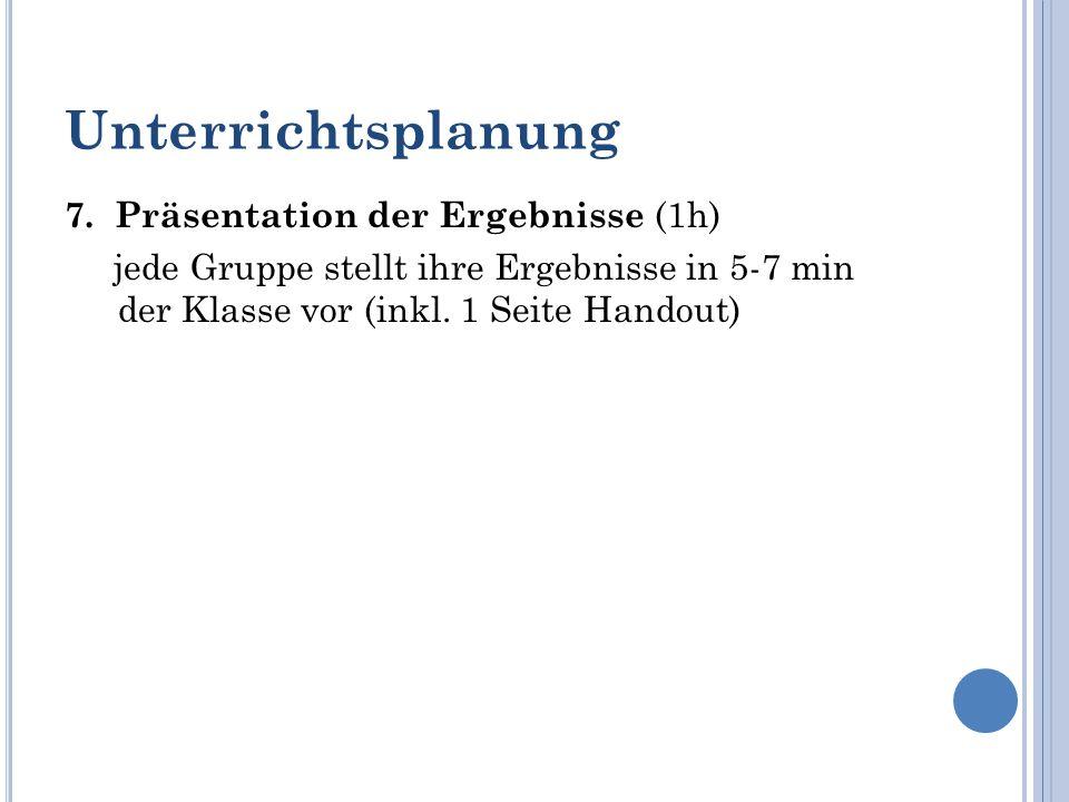 Unterrichtsplanung 7. Präsentation der Ergebnisse (1h) jede Gruppe stellt ihre Ergebnisse in 5-7 min der Klasse vor (inkl. 1 Seite Handout)