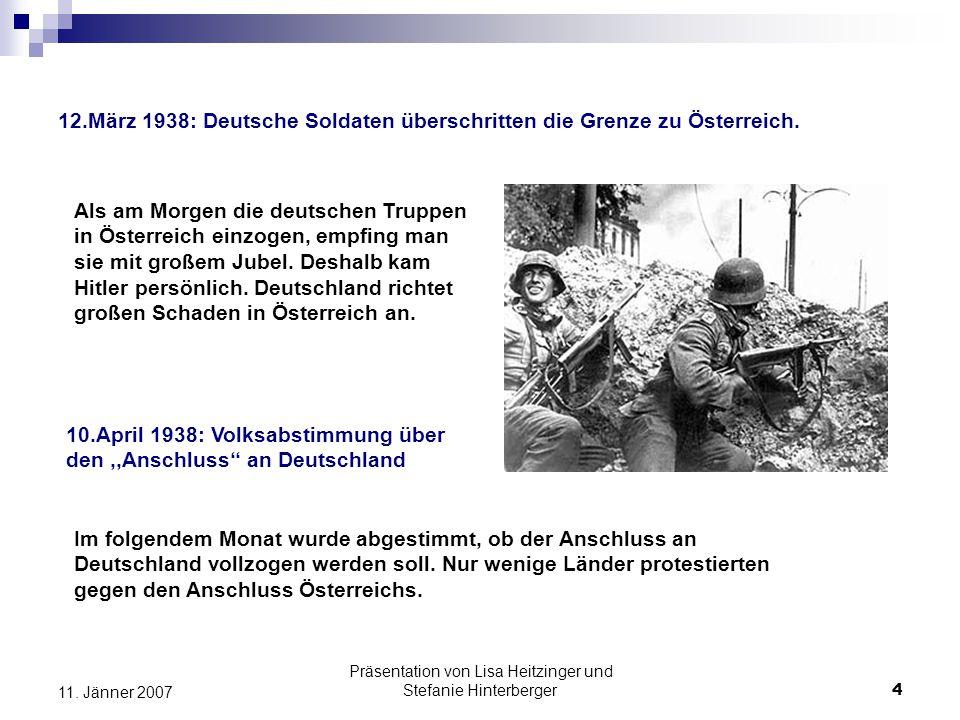 Präsentation von Lisa Heitzinger und Stefanie Hinterberger4 11. Jänner 2007 12.März 1938: Deutsche Soldaten überschritten die Grenze zu Österreich. Al