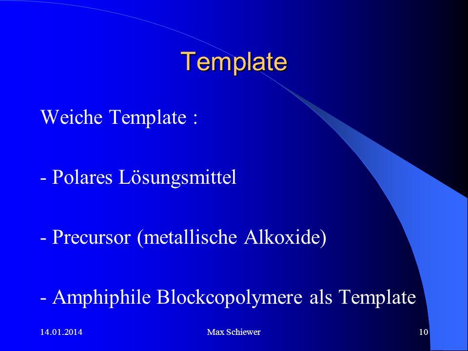 14.01.2014Max Schiewer10 Template Weiche Template : - Polares Lösungsmittel - Precursor (metallische Alkoxide) - Amphiphile Blockcopolymere als Templa