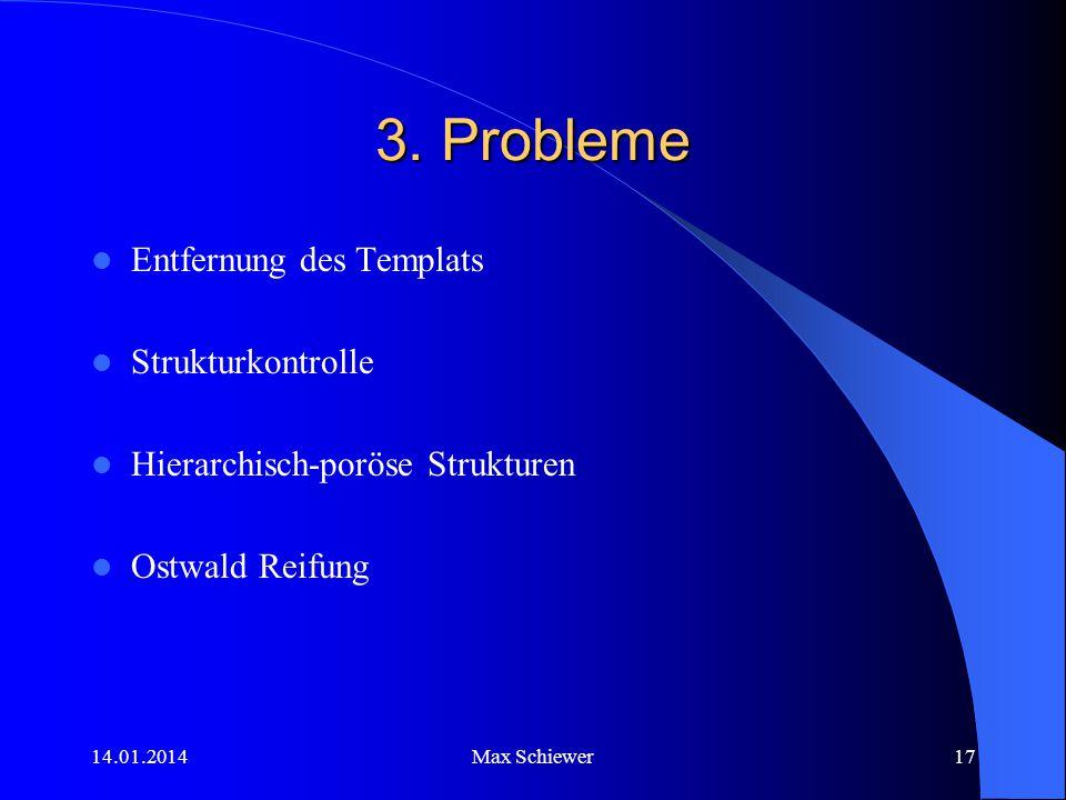 14.01.2014Max Schiewer17 3. Probleme Entfernung des Templats Strukturkontrolle Hierarchisch-poröse Strukturen Ostwald Reifung