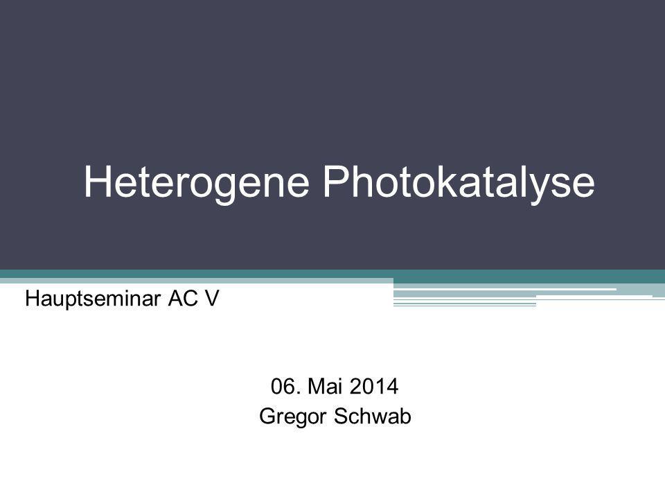 Heterogene Photokatalyse Hauptseminar AC V 06. Mai 2014 Gregor Schwab