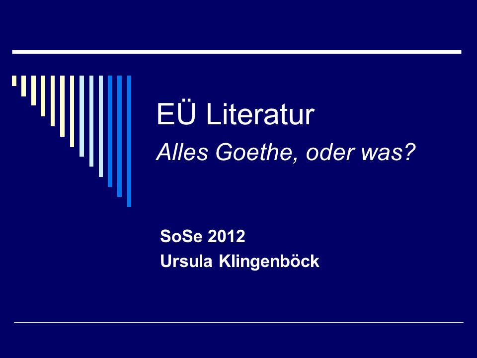 EÜ Literatur Alles Goethe, oder was? SoSe 2012 Ursula Klingenböck