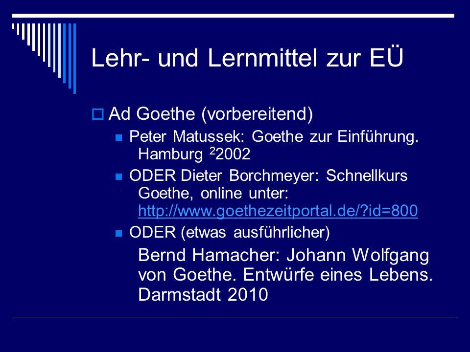 Lehr- und Lernmittel zur EÜ  Ad Goethe (vorbereitend) Peter Matussek: Goethe zur Einführung. Hamburg 2 2002 ODER Dieter Borchmeyer: Schnellkurs Goeth