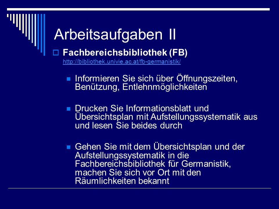 Arbeitsaufgaben II  Fachbereichsbibliothek (FB) http://bibliothek.univie.ac.at/fb-germanistik/ Informieren Sie sich über Öffnungszeiten, Benützung, E