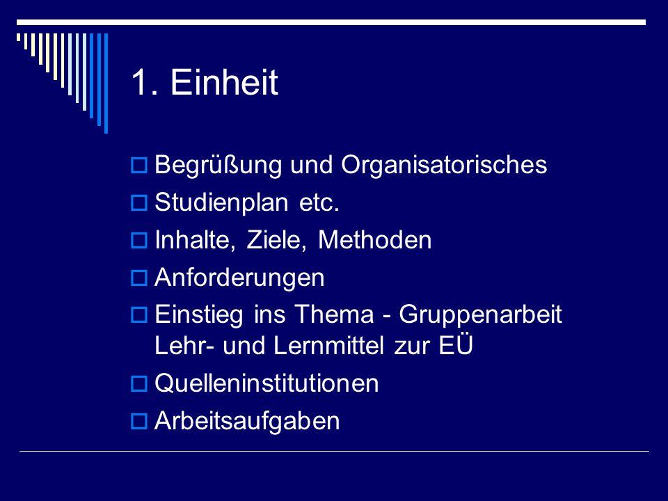 1. Einheit  Begrüßung und Organisatorisches  Studienplan etc.  Inhalte, Ziele, Methoden  Anforderungen  Einstieg ins Thema - Gruppenarbeit Lehr-